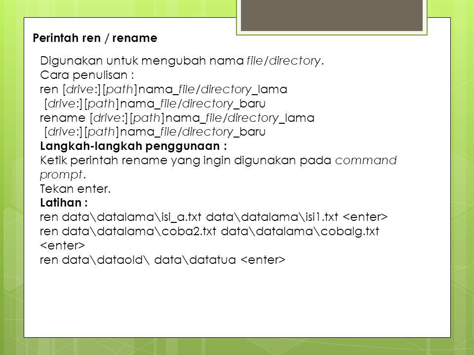 Perintah ren / rename Digunakan untuk mengubah nama file/directory. Cara penulisan : ren [drive:][path]nama_file/directory_lama.